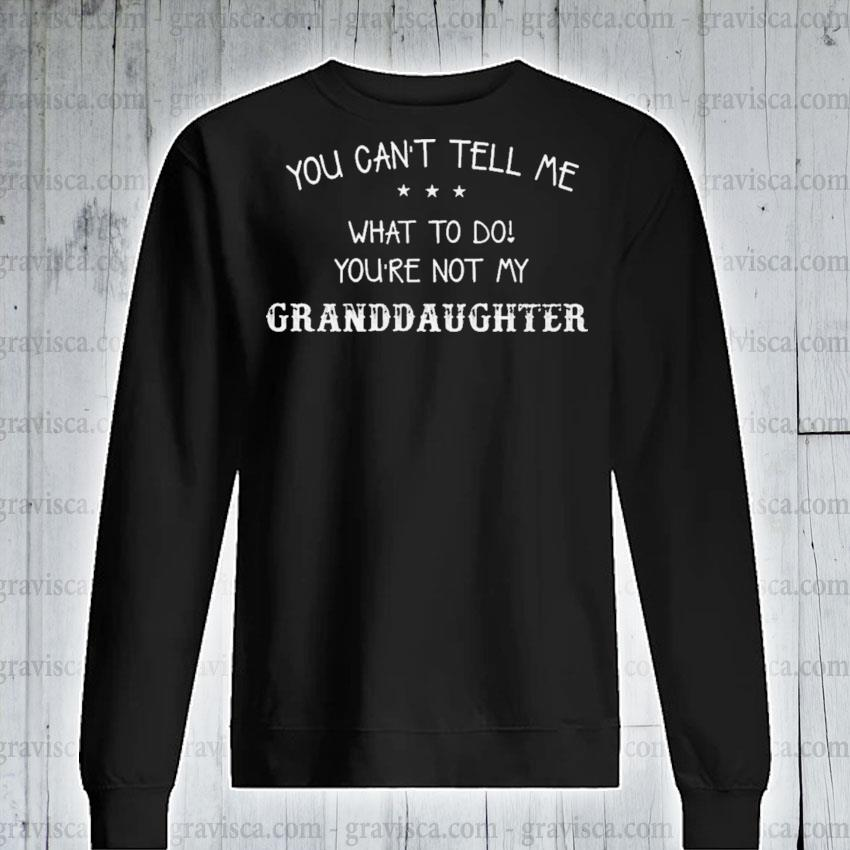 You can't tell me what to do you're not my Granddaughter s sweatshirt