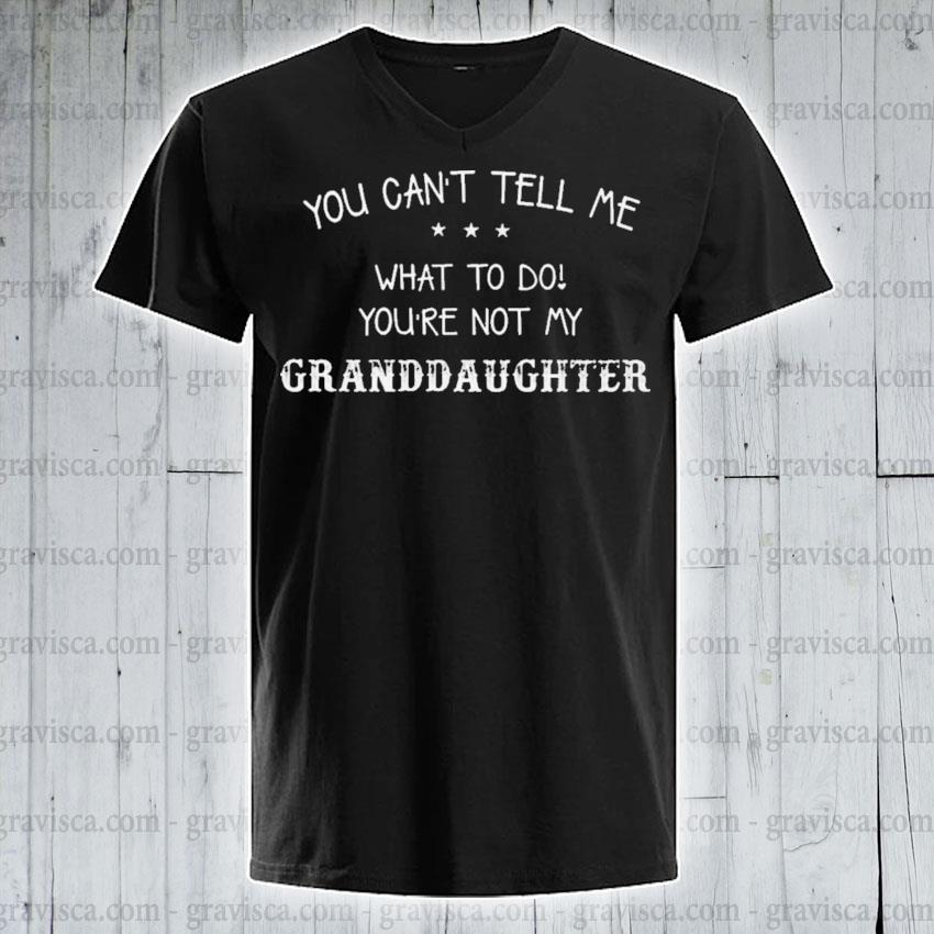 You can't tell me what to do you're not my Granddaughter s v-neck-tee