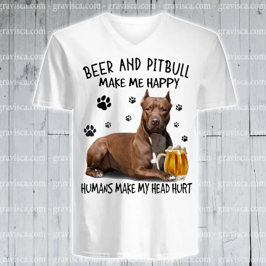Beer and Pitbull make me happy humans make my head hurt s v-neck-tee