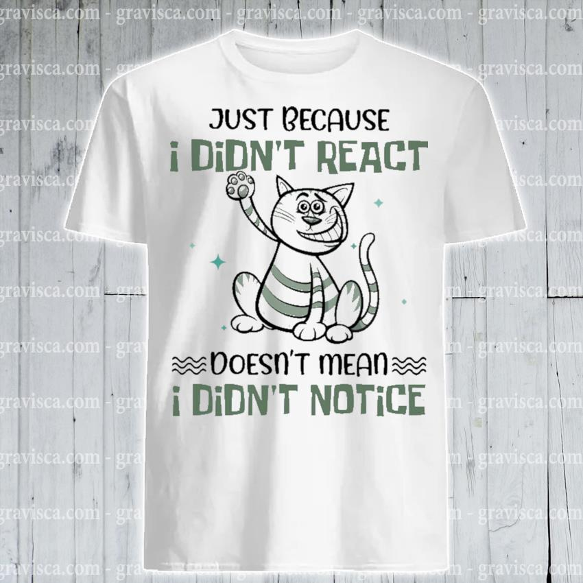 Cat Just because I didn't react doesn't mean I didn't notice shirt