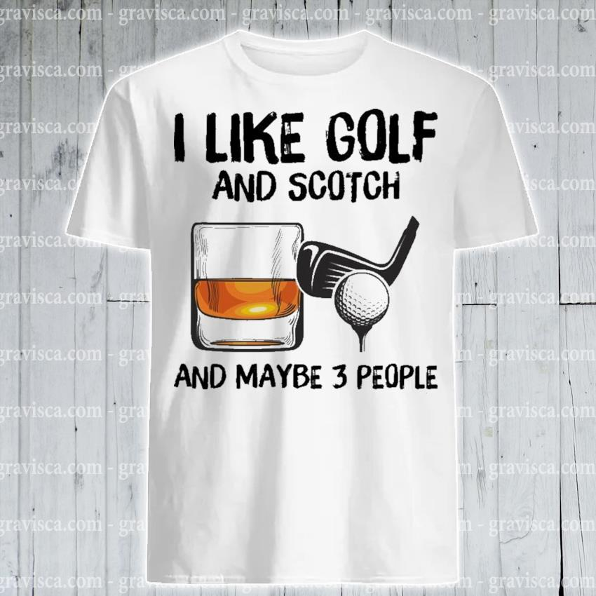 I like Golf and Scotch and maybe 3 people shirt