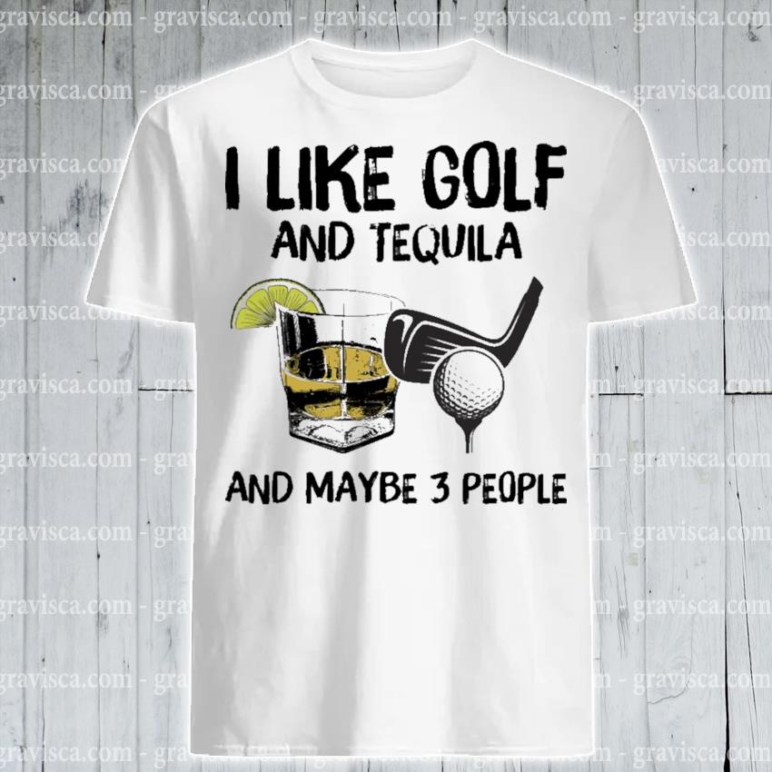 I like Golf and Tequila and maybe 3 people shirt