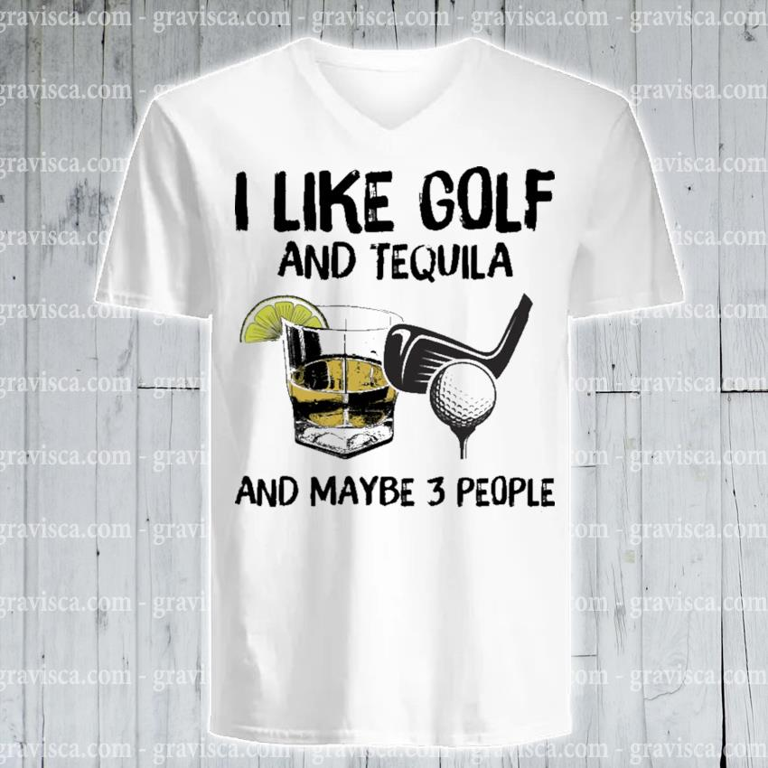 I like Golf and Tequila and maybe 3 people s v-neck-tee