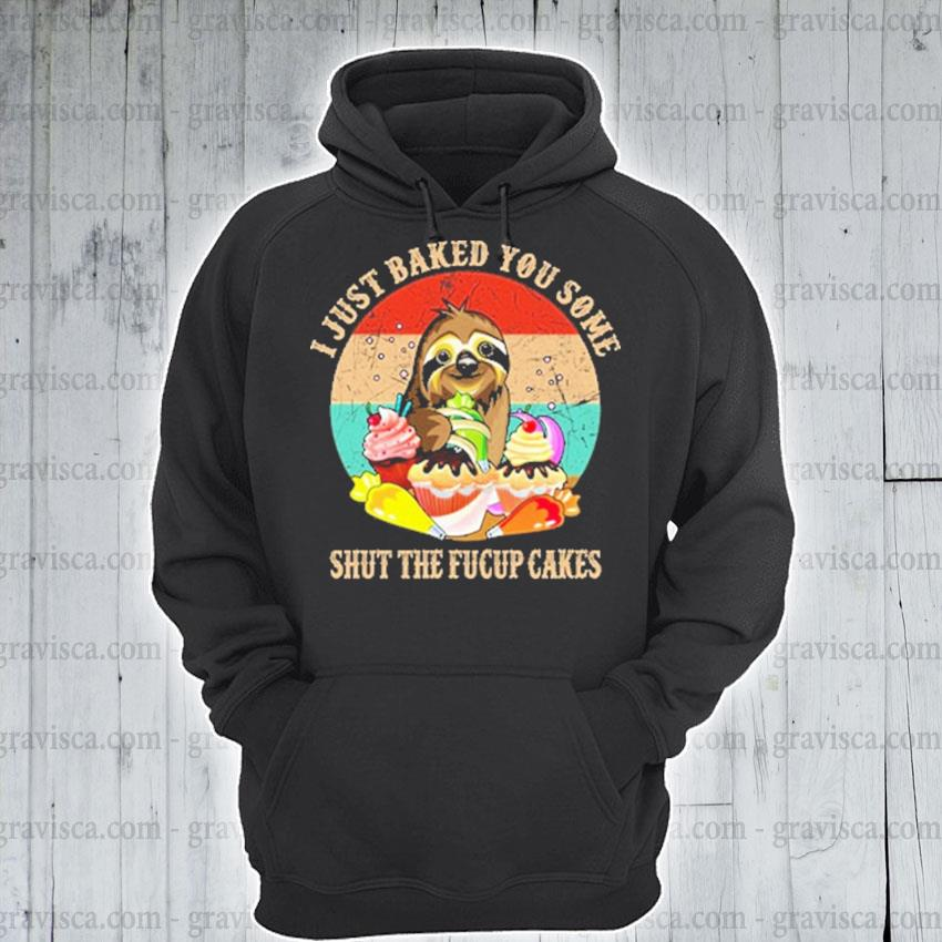 Sloth I just baked you Some shut the fucupCakes vintage hoodie