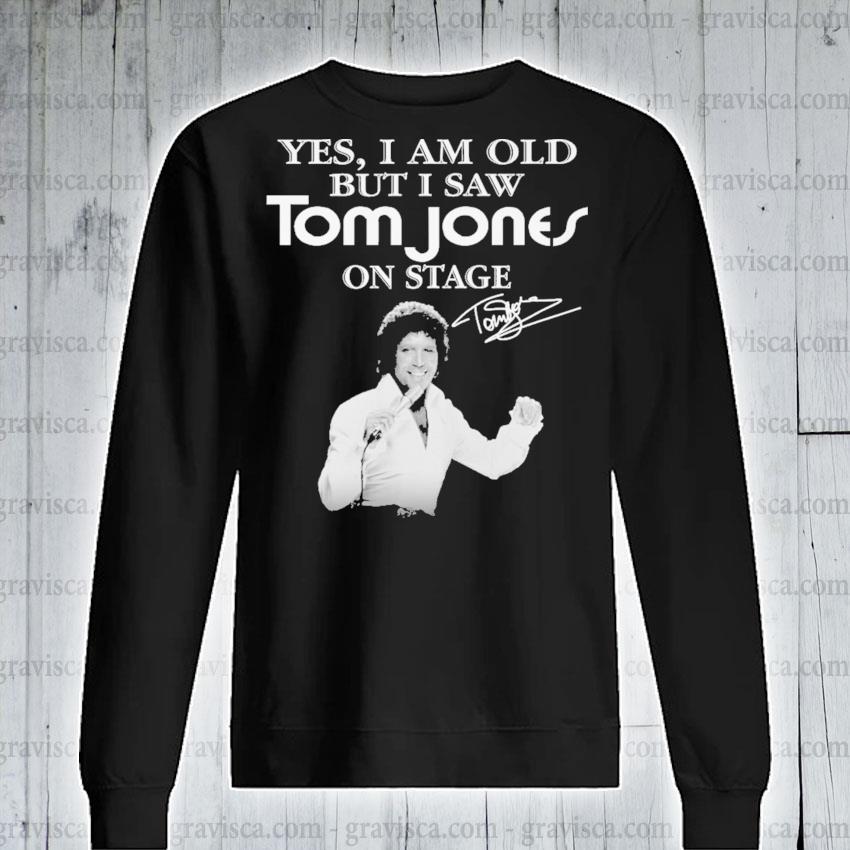 Yes I am old but I saw Tom Jones on stage signature s sweatshirt