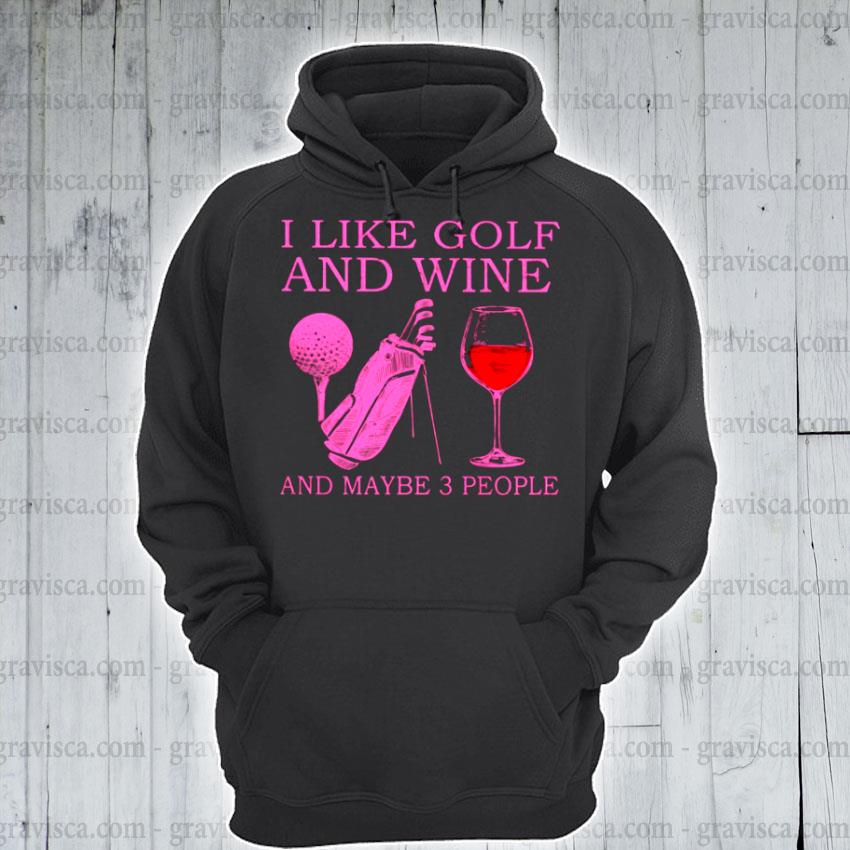 I like golf and wine and maybe 3 people hoodie