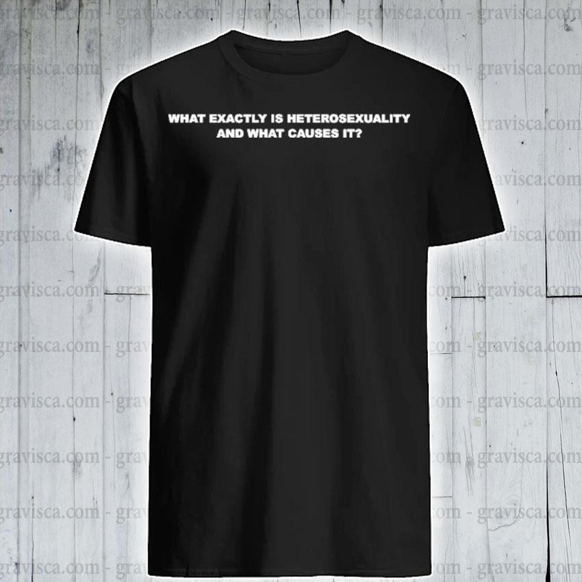Official what exactly is heterosexuality and what causes it shirt