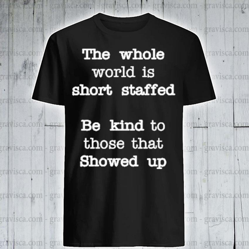 Original the whole world is short staffed be kind to those that showed up shirt