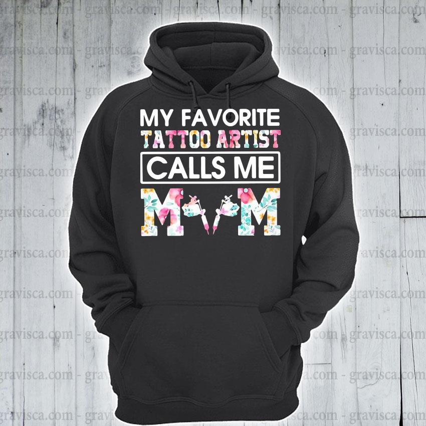 My Favorite Tattoo Artist Calls Me Mom Shirt hoodie