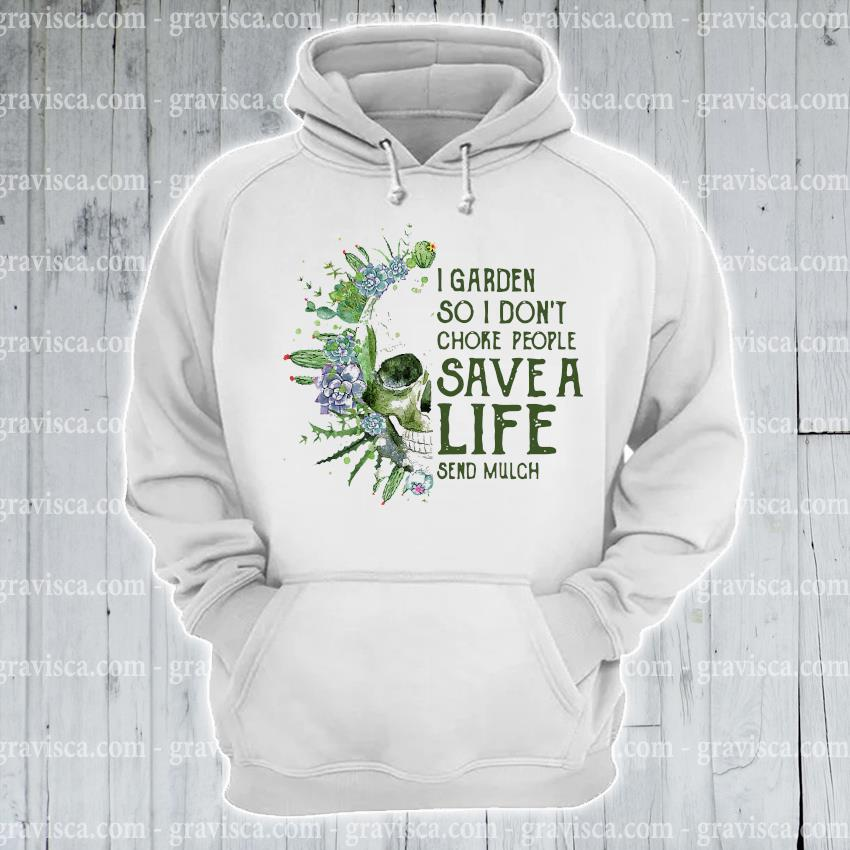 Skull I garden so I don't choke people save a life send mulch s hoodie