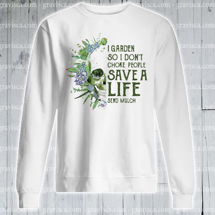 Skull I garden so I don't choke people save a life send mulch s sweatshirt