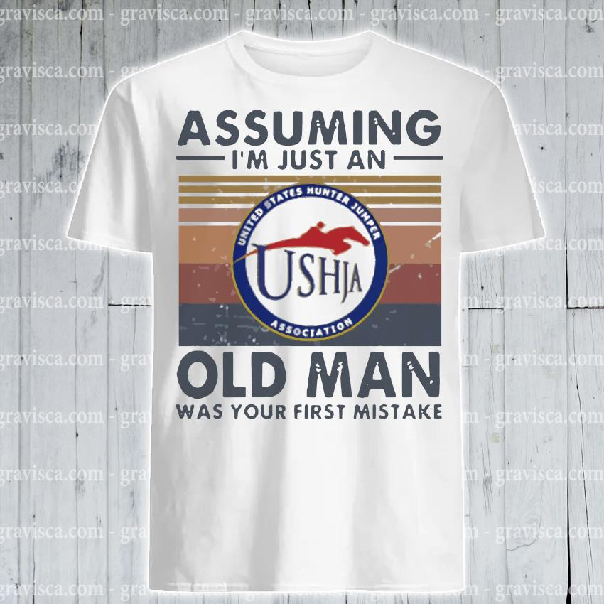 United states hunter jumper association assuming i'm just an old man was your first mistake vintage shirt