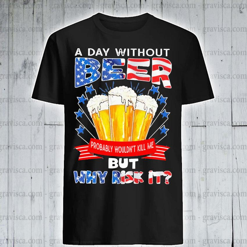 A day without Beer but why risk It American flag shirt