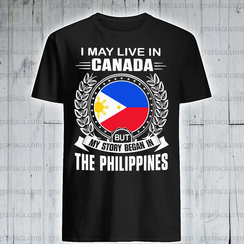 I may live In Canada but my story began In the Philippines shirt