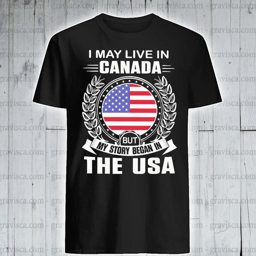 I may live In Canada but my story began In the USA shirt