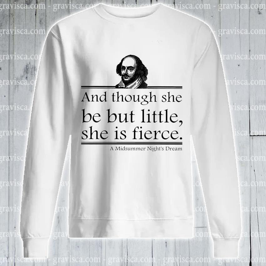 William Shakespeare and though she be but little she Is fierce s sweatshirt