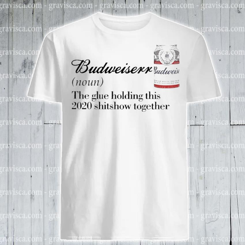 Budweiser the glue holding this 2020 shitsshow together shirt