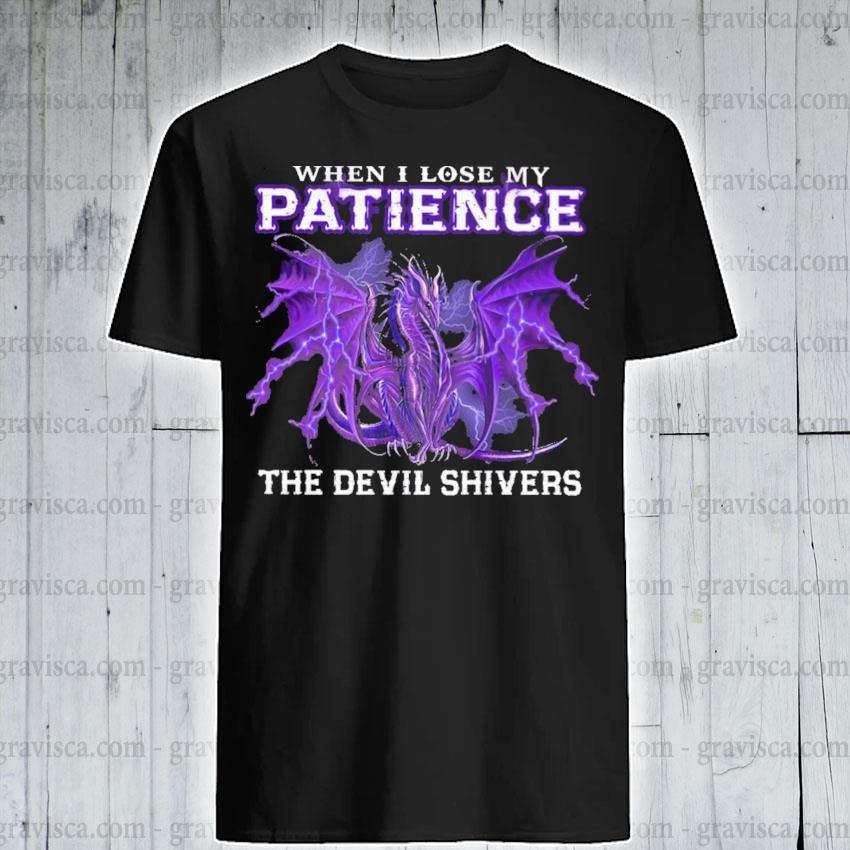 Dragon when I lose my Patience the devil shivers shirt