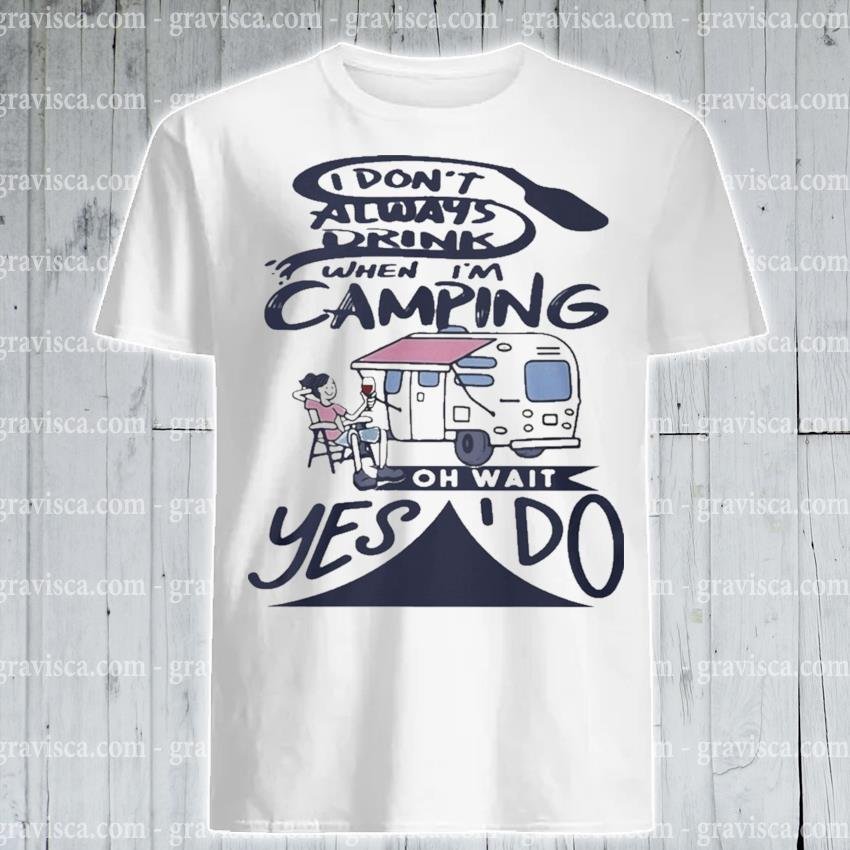 Funny I don't always drink when I'm Camping oh wait yes'do shirt