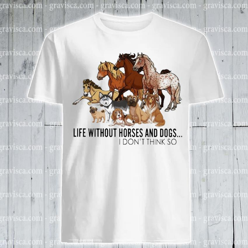Funny Life without Horse and Dogs I don't think so shirt