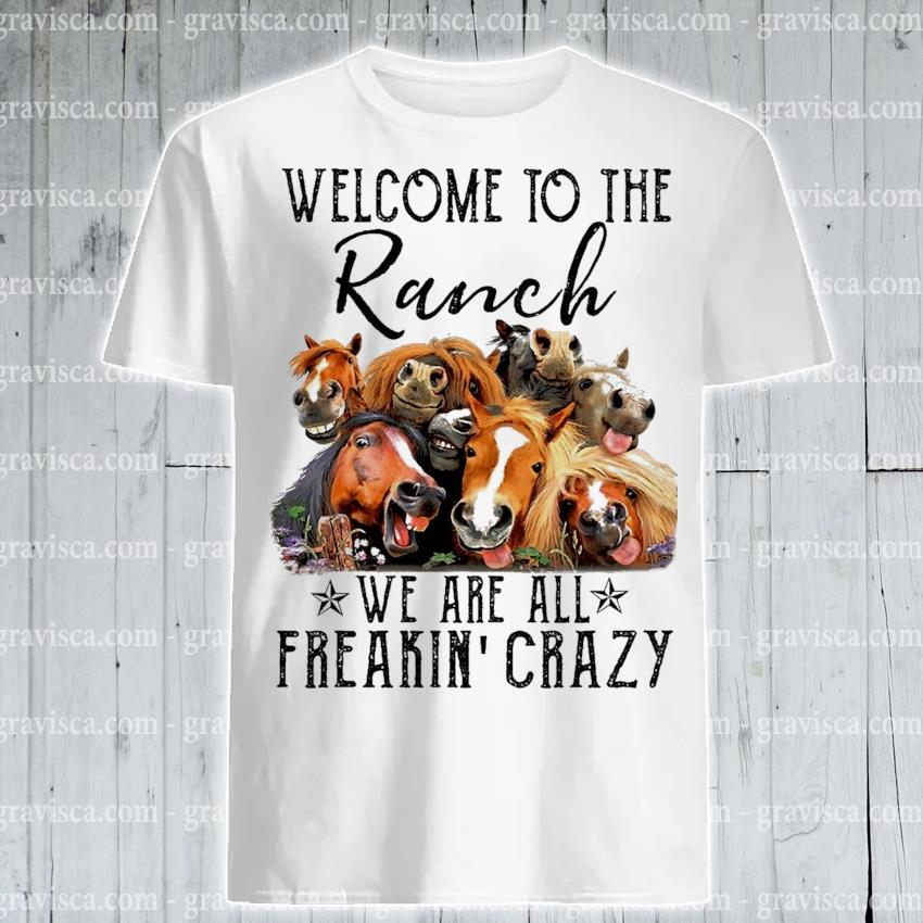 Funny Welcome to the Ranch we are all Freaking crazy shirt