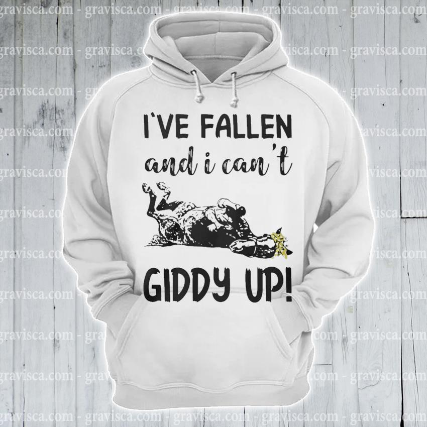 I've Fallen and I can't Giddy up s hoodie