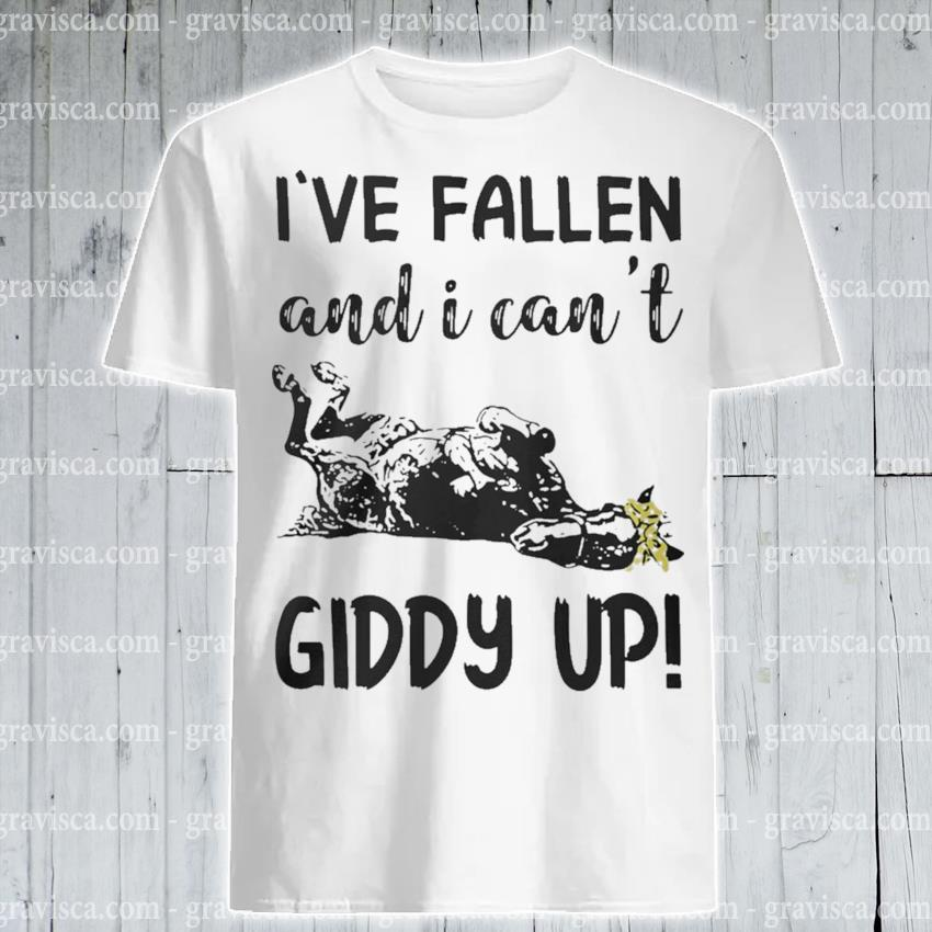 I've Fallen and I can't Giddy up shirt