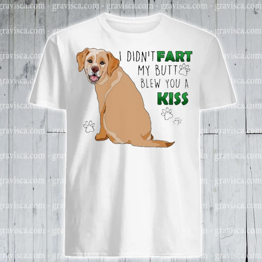 Labrador I didn't fart my butt blew you a kiss shirt