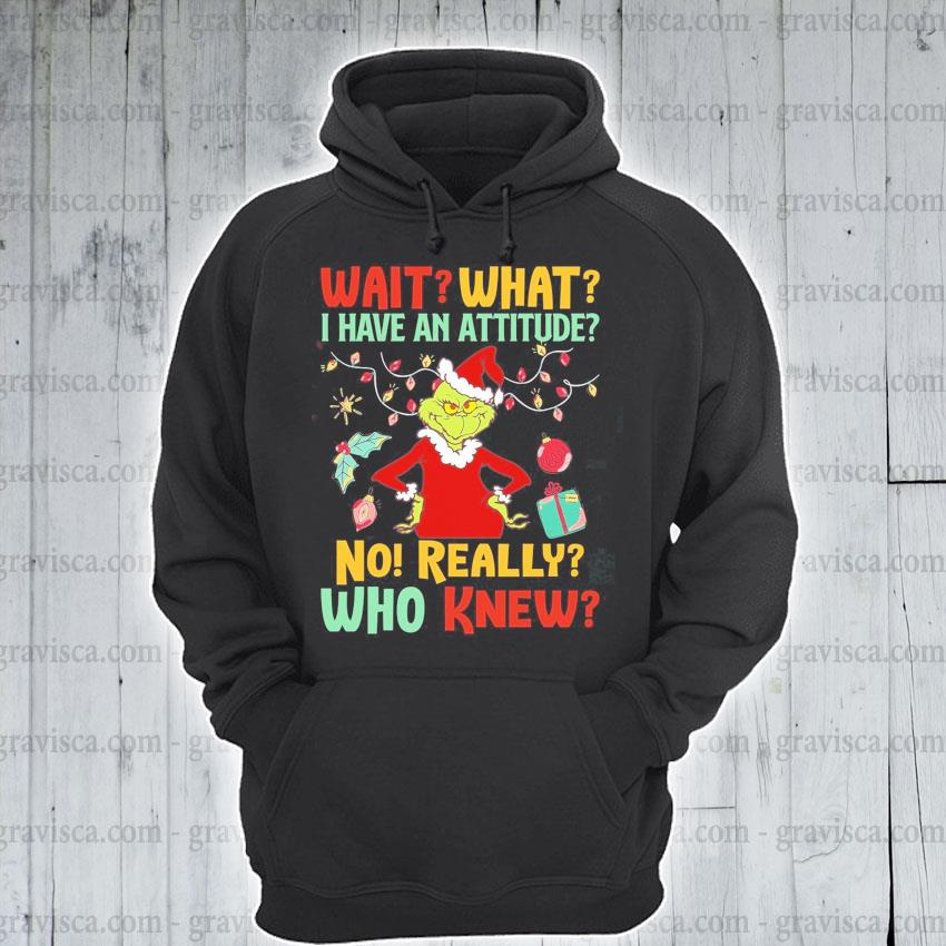 The Grinch wait what I have an attitude no really who knew Christmas s hoodie