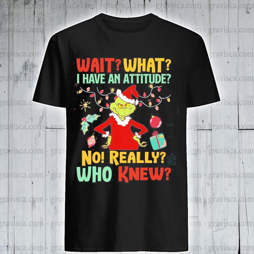 The Grinch wait what I have an attitude no really who knew Christmas shirt