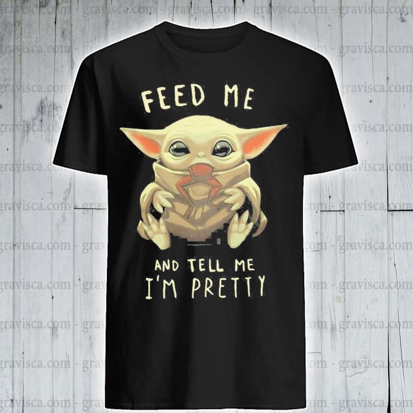 Feed me and tell me i'm pretty shirt