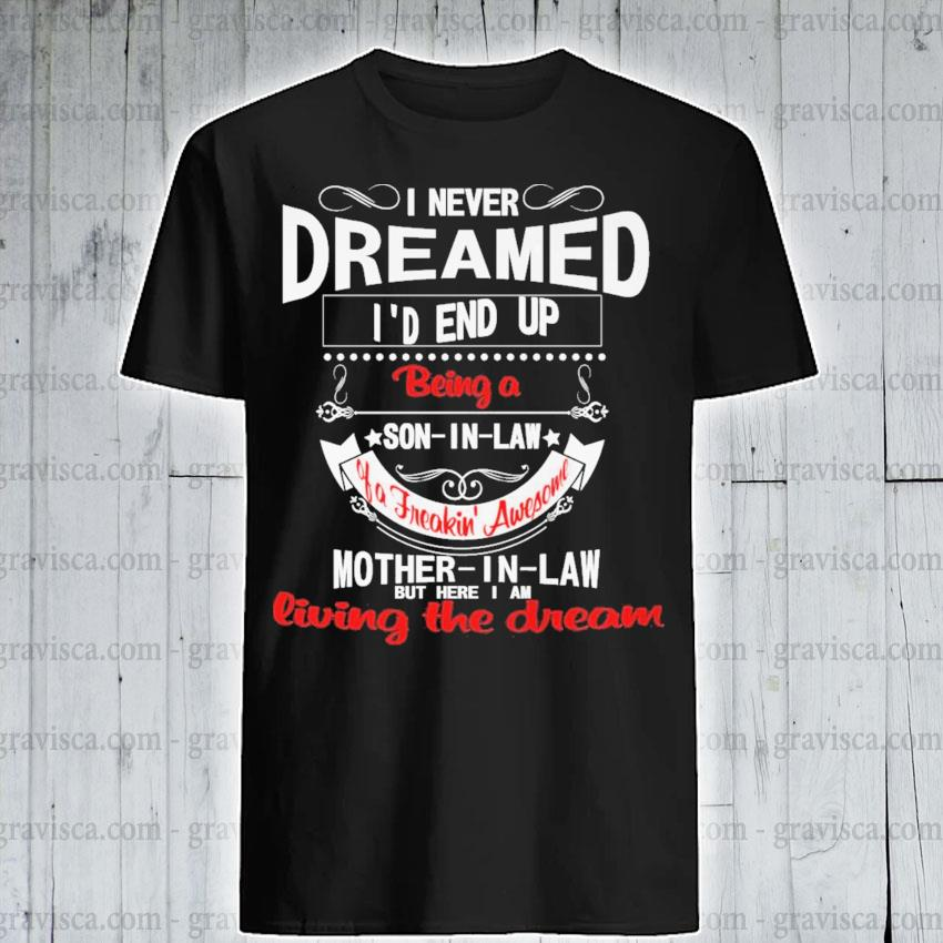 I never dreamed I'd end up being living the dream shirt