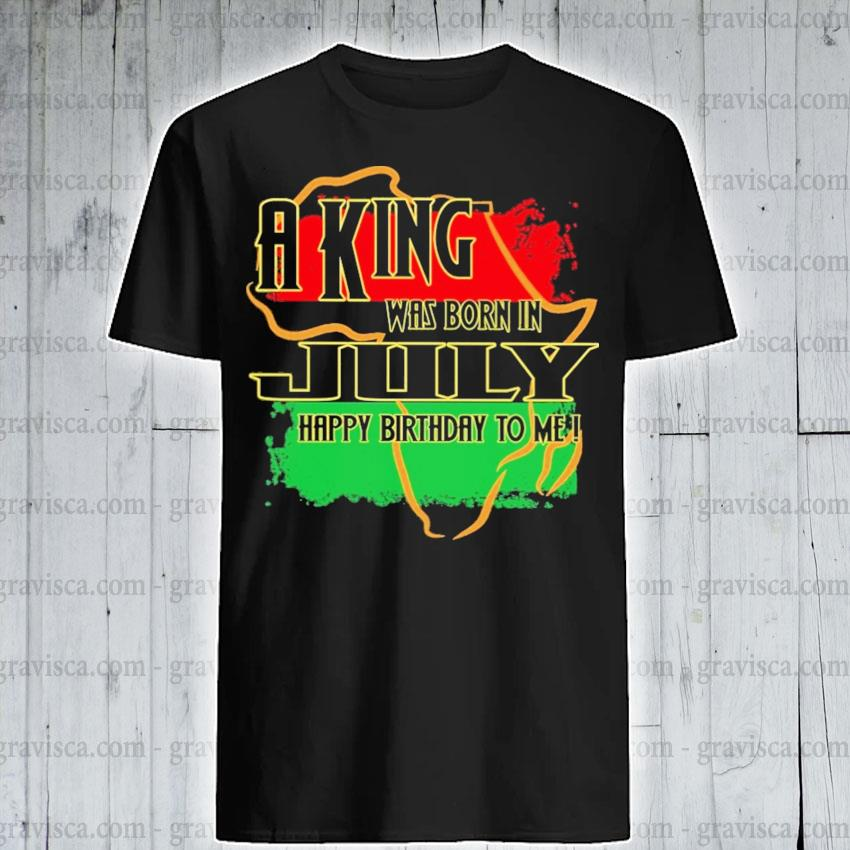 A king was born In July happy birthday to me shirt