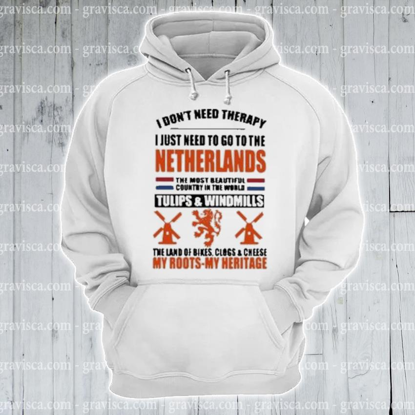 I don't need therapy I just need to go to the netherlands the most beautiful country in the world s hoodie