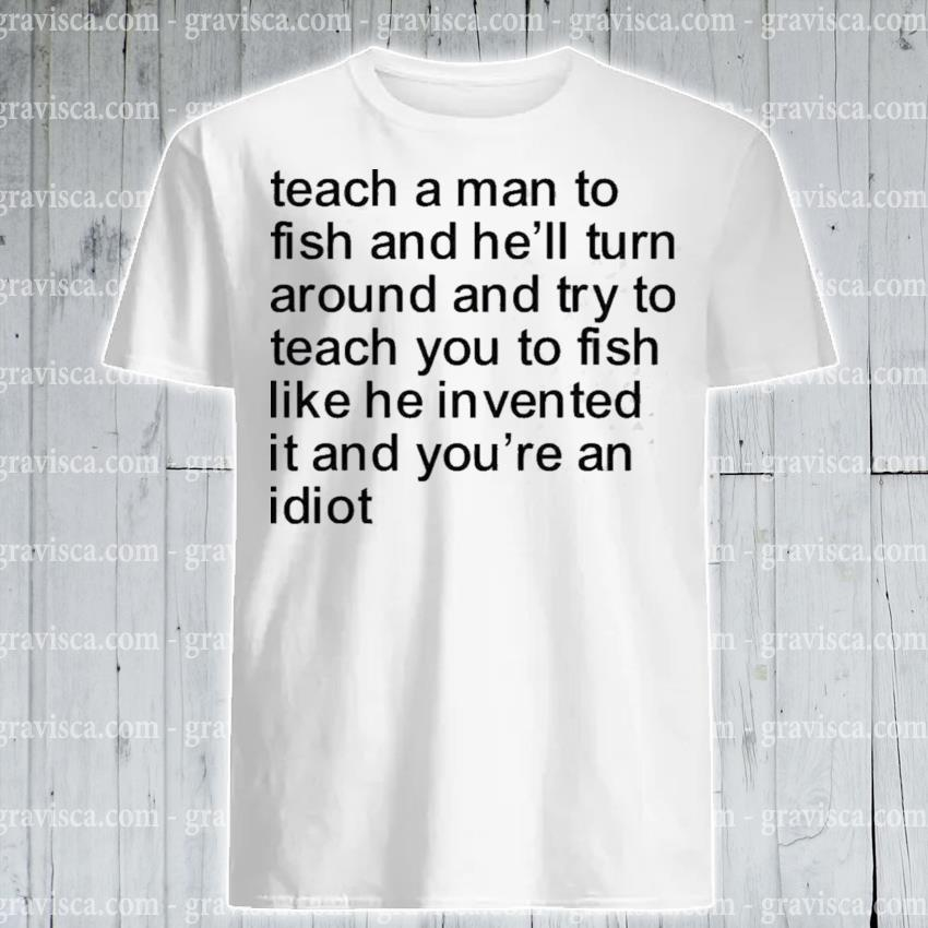 Teach a man to fish and hell turn around and try to teach you to fish shirt