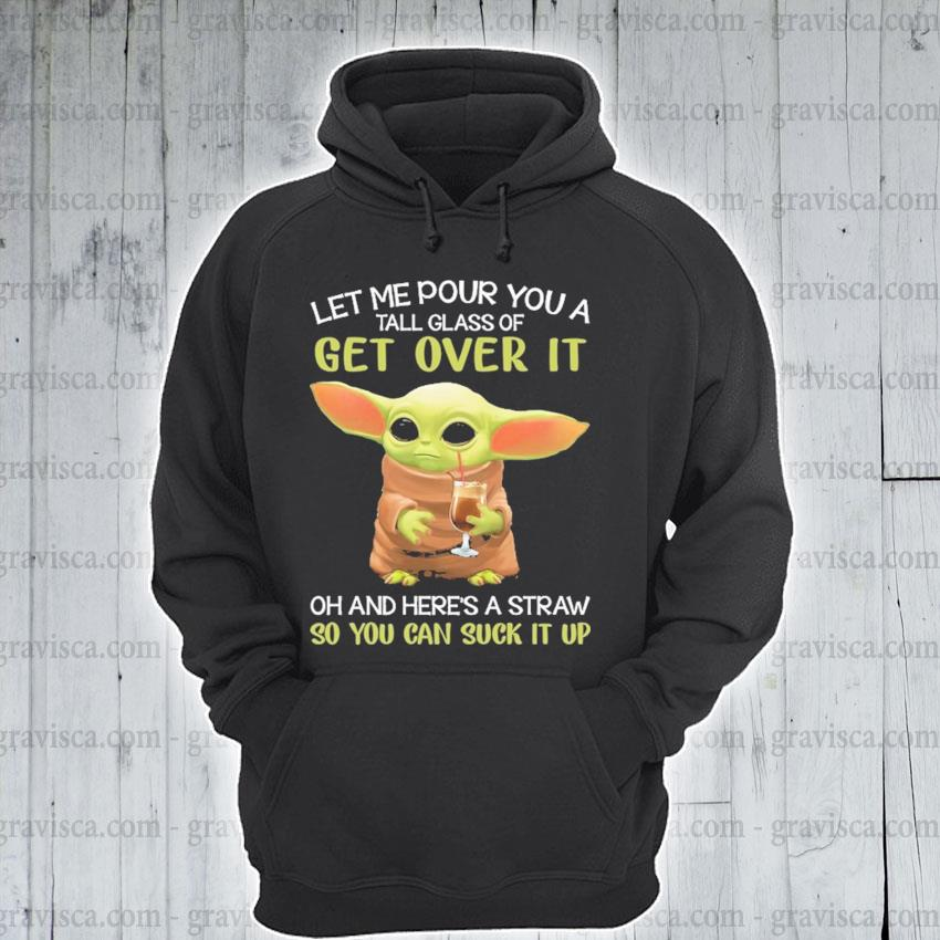 Baby Yoda let me pour you a get over It so you can suck It up 2021 s hoodie