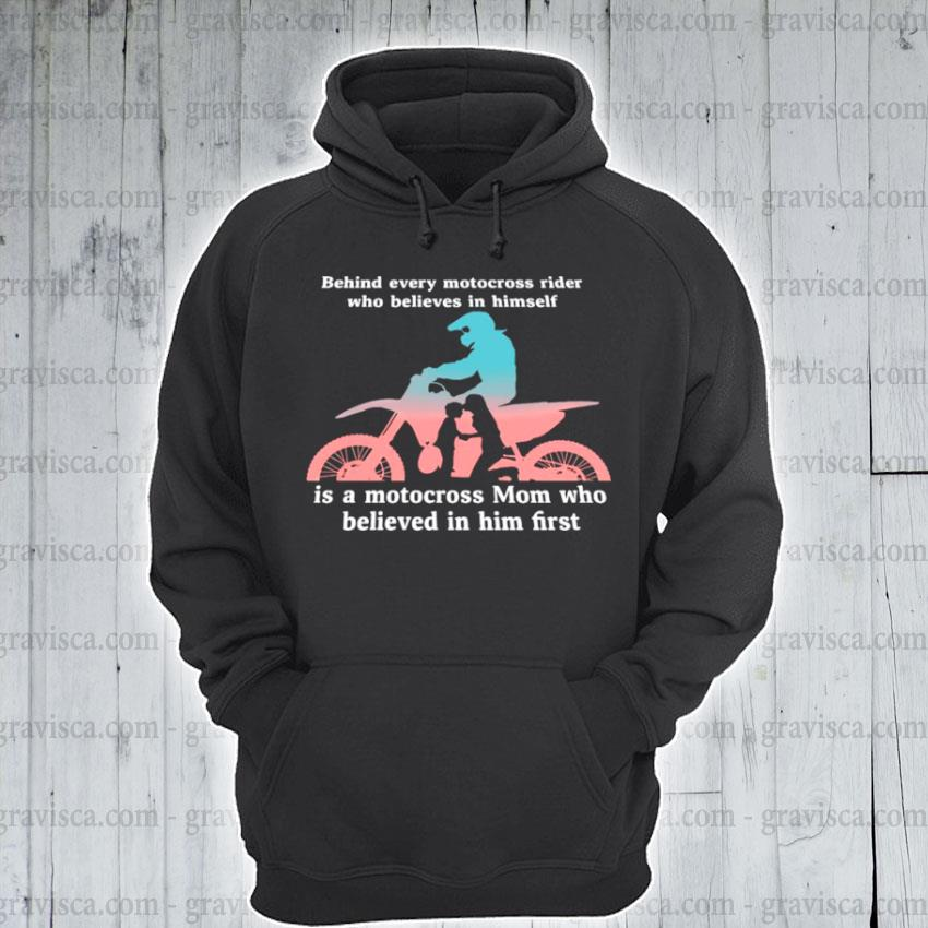 Behind every motocross rider who believes in himself is a motocross mon who believed in him first s hoodie