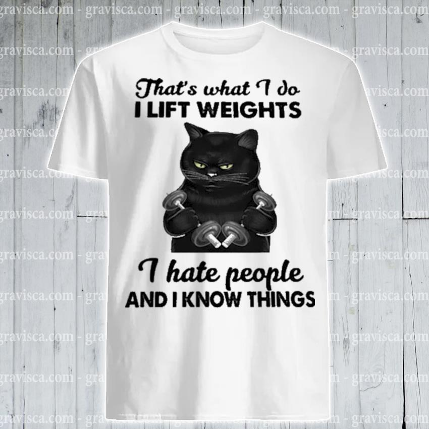 Black cat that's what I do I lift weights I hate people and I know things shirt