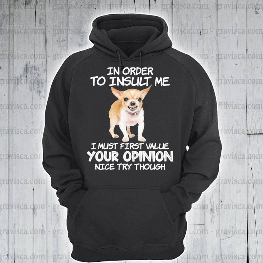 Chihuahua In order to Insult me I must first value your opinion nice try though s hoodie