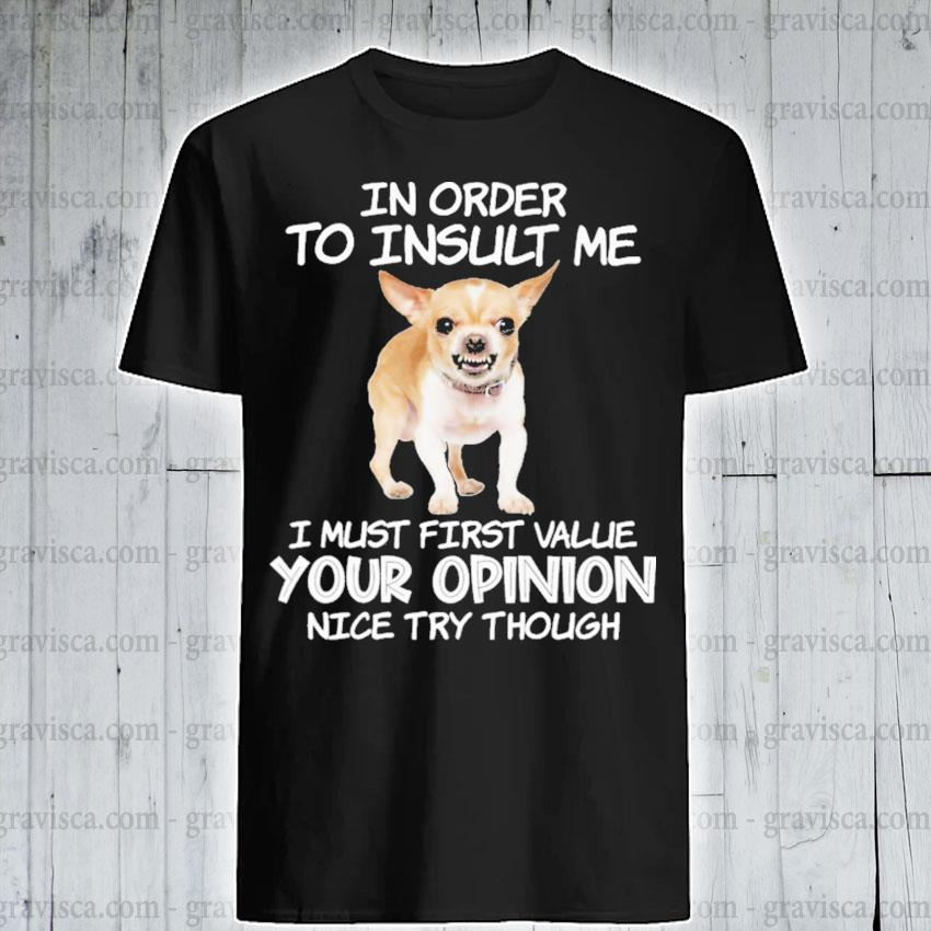 Chihuahua In order to Insult me I must first value your opinion nice try though shirt