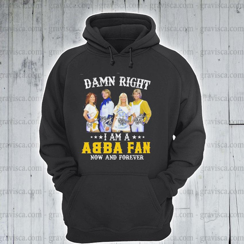 Damn right I am a ABBA fan now and forever signature s hoodie