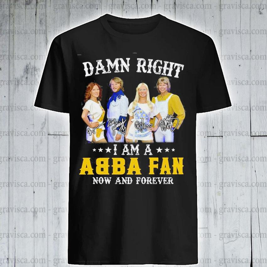 Damn right I am a ABBA fan now and forever signature shirt