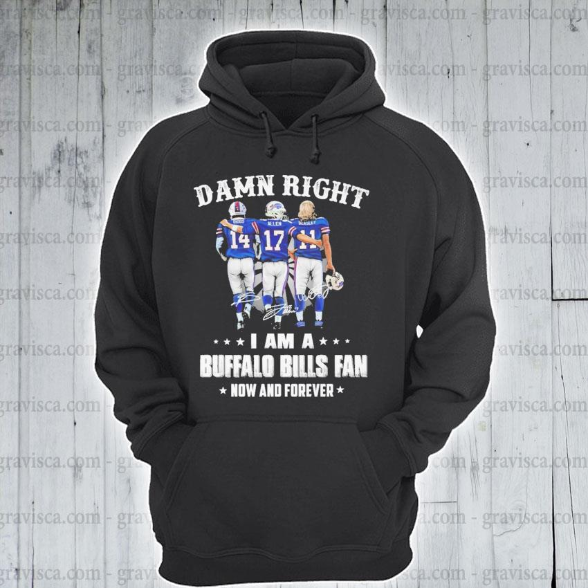 Damn right I am a Buffalo Bills fan now and Forever 2021 s hoodie