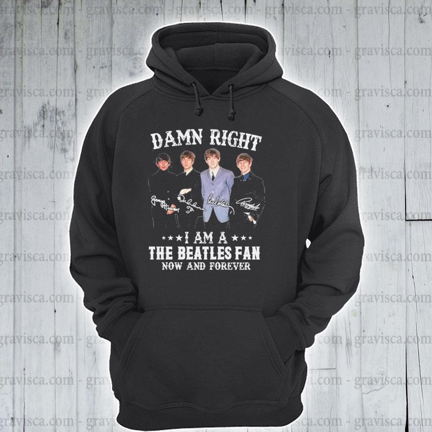 Damn right I am a The Beatles fan now and forever signature s hoodie