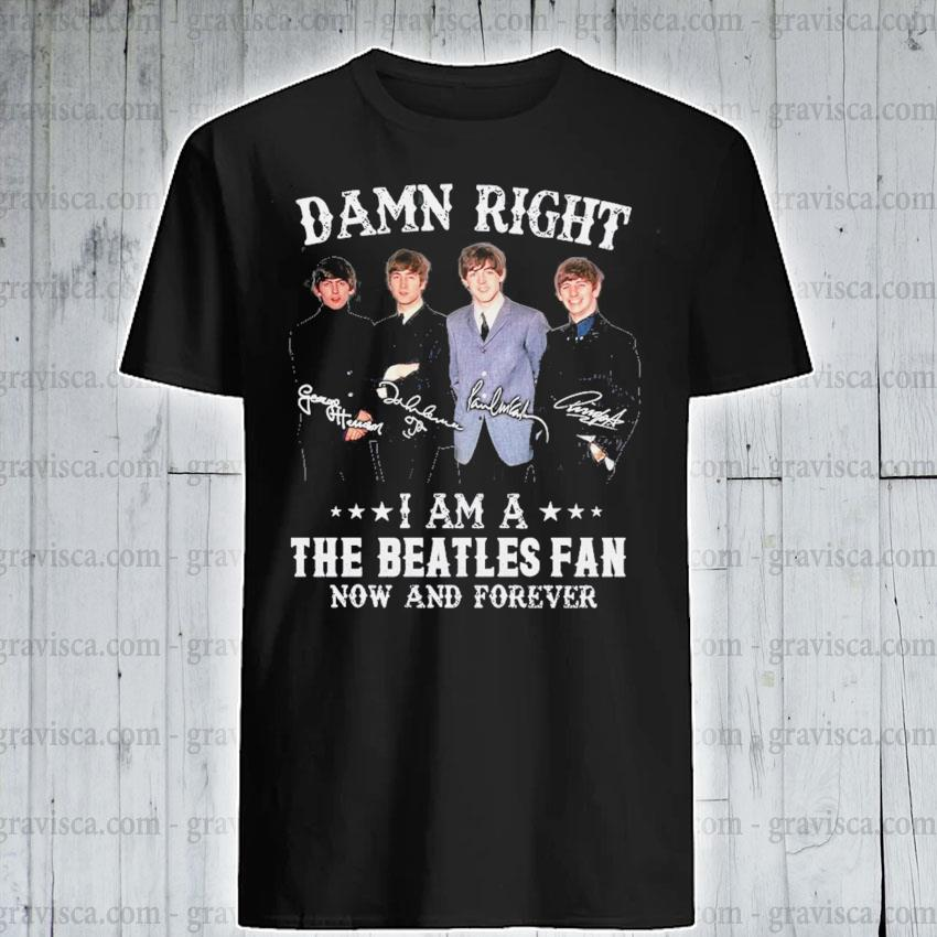 Damn right I am a The Beatles fan now and forever signature shirt