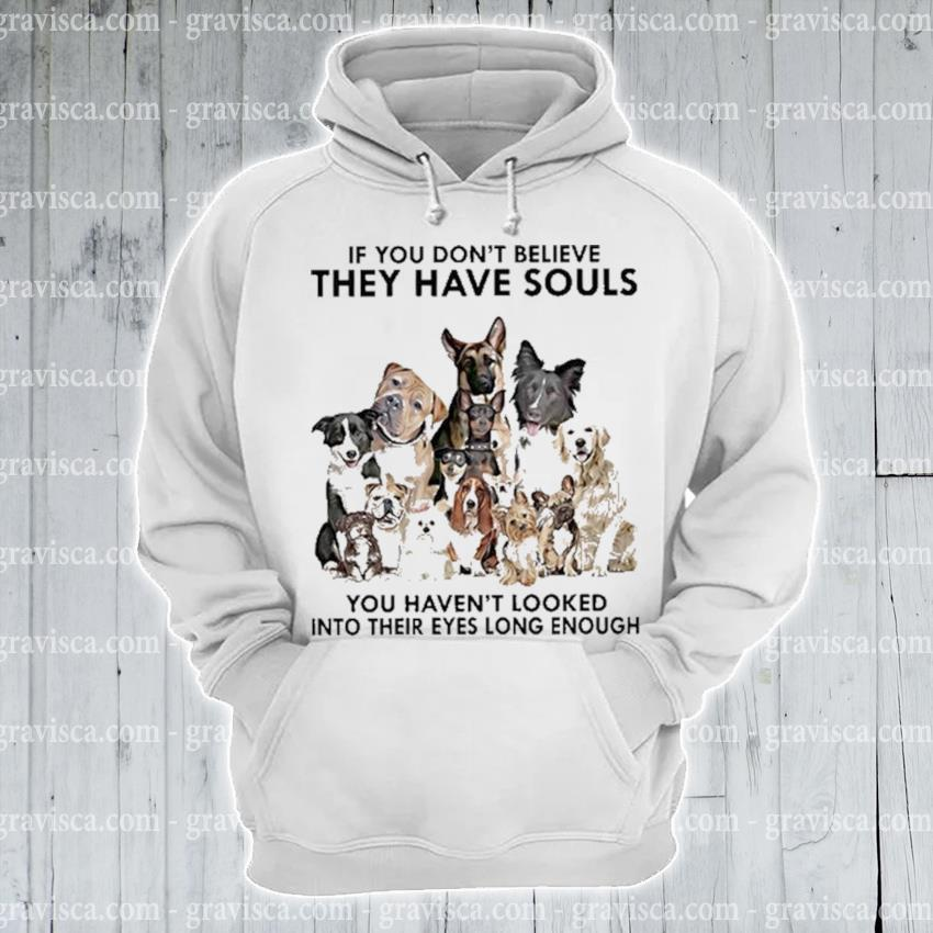 Dogs If you don't believe they have souls 2021 s hoodie