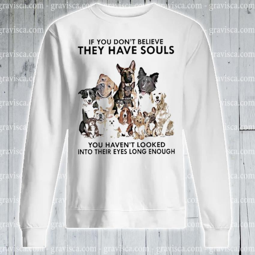 Dogs If you don't believe they have souls 2021 s sweatshirt