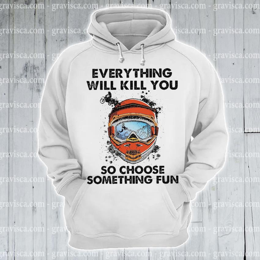 Everything will kill you so choose something fun s hoodie