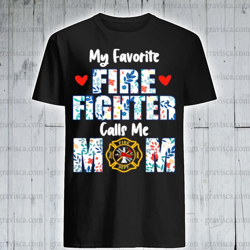Flowers my favorite fire fighter calls me mom fire dept shirt