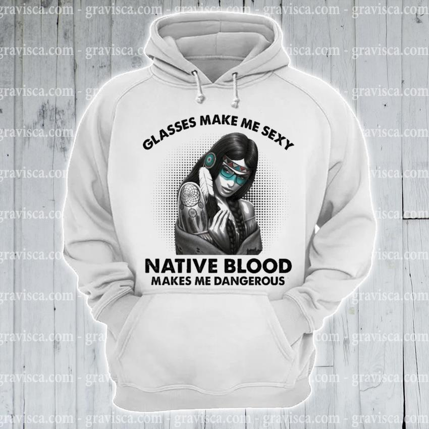 Glasses make me sexy native blood makes me Dangerous s hoodie